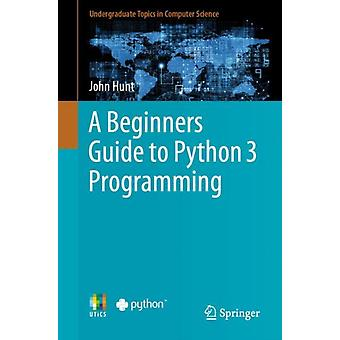 A Beginners Guide to Python 3 Programming by John Hunt