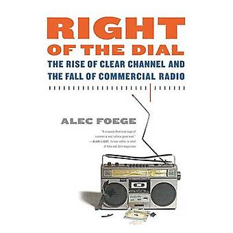 Right of the Dial The Rise of Clear Channel and the Fall of Commercial Radio by Foege & Alec