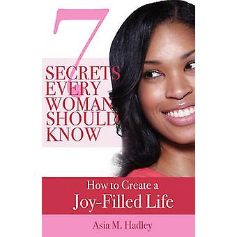 7 Secrets Every Woman Should Know How to Create a JoyFilled Life by Hadley & Asia