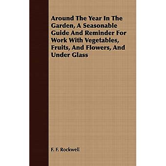 Around The Year In The Garden A Seasonable Guide And Reminder For Work With Vegetables Fruits And Flowers And Under Glass by Rockwell & F. F.