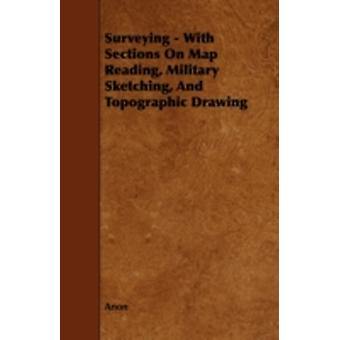 Surveying  With Sections on Map Reading Military Sketching and Topographic Drawing by Anon