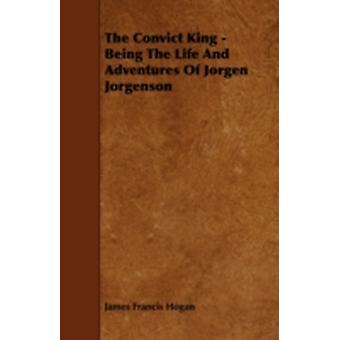 The Convict King  Being the Life and Adventures of Jorgen Jorgenson by Hogan & James Francis