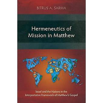 Hermeneutics of Mission in Matthew Israel and the Nations in the Interpretative Framework of Matthews Gospel by Sarma & Bitrus A.