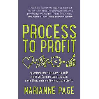 Process to Profit  Systemise Your Business to Build a High Performing Team and Gain More Time More Control and More Profit by Page & Marianne
