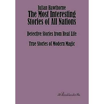 The Most Interesting Stories of All NationsDetective Stories from Real Life True Stories of Modern Magic by Hawthorne & Julian