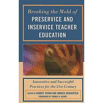 Breaking the Mold of Preservice and Inservice Teacher Education Innovative and Successful Practices for the TwentyFirst Century by Cohan & Audrey