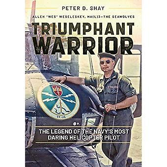 Triumphant Warrior - The Legend of the Navy's Most Daring Helicopter P
