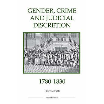 Gender - Crime and Judicial Discretion - 1780-1830 by Deirdre Palk -