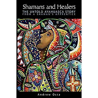 Shamans and Healers - The Untold Ayahuasca Story by Andrew Osta - 9780
