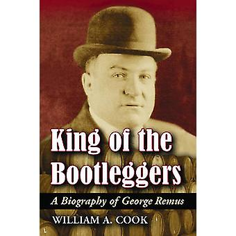 King of the Bootleggers  A Biography of George Remus by William A Cook