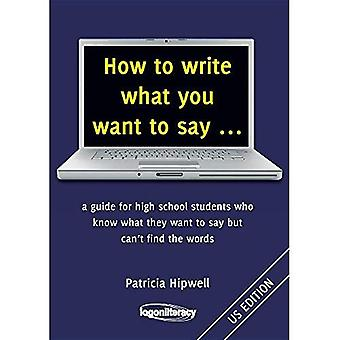 How to Write What You Want to Say ...: A Guide for High School Students Who Know What They Want to Say But Can't Find the� Words