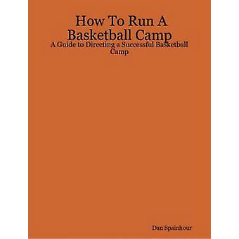 How To Run A Basketball Camp A Guide to Directing a Successful Basketball Camp by Spainhour & Dan