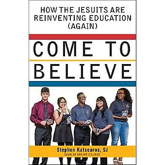 Come to Believe - How the Jesuits are Reinventing Education (Again) by
