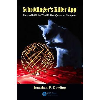 Schroedingers Killer App  Race to Build the Worlds First Quantum Computer by Jonathan P Dowling