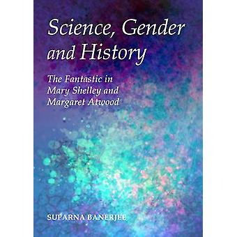 Science Gender and History  The Fantastic in Mary Shelley and Margaret Atwood by Suparna Banerjee