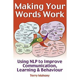 Making Your Words Work  Using NLP to Improve Communication Learning and Behaviour by Terry Mahony