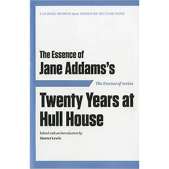 The Essence of ... Jane Addamss Twenty Years at Hull House by Introduction by Hunter Lewis