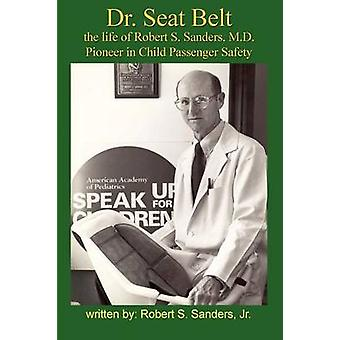 Dr. Seat Belt The Life of Robert S. Sanders MD Pioneer in Child Passenger Safety by Sanders & Robert S. & Jr.
