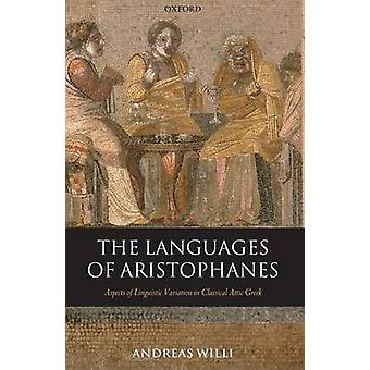 The Languages of Aristophanes Aspects of Linguistic Variation in Classical Attic Greek by Willi & Andreas