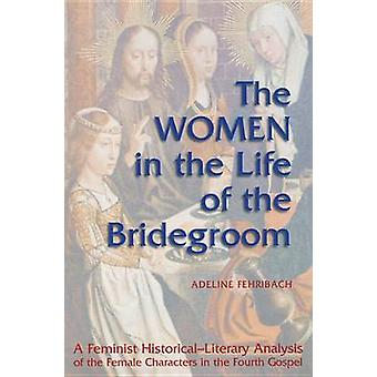 The Women in the Life of the Bridegroom A Feminist HistoricalLiterary Analysis of the Female Characters in the Fourth Gospel by Fehribach & Adeline
