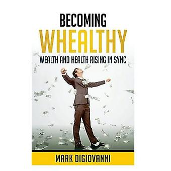 Becoming Whealthy Wealth and Health Rising in Sync by DiGiovanni & Mark