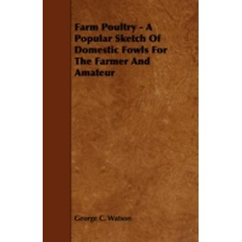 Farm Poultry  A Popular Sketch Of Domestic Fowls For The Farmer And Amateur by Watson & George C.