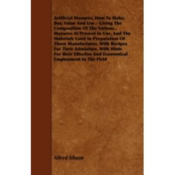 Artificial Manures How to Make Buy Value and Use  Giving the Composition of the Various.. Manures at Present in Use and the Materials Used in Pre by Sibson & Alfred