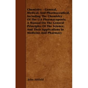 Chemistry  General Medical And Pharmaceutical Including The Chemistry Of The U.S Pharmacopoeia. A Manual On The General Principles Of The Science And Their Applications In Medicine And Pharmacy by Attfield & John