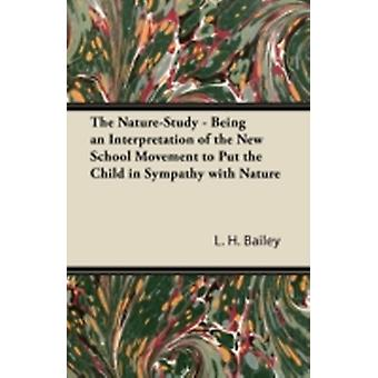 The NatureStudy  Being an Interpretation of the New School Movement to Put the Child in Sympathy with Nature by Bailey & L. H.