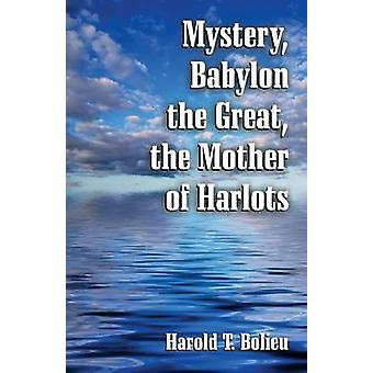 Mystery Babylon the Great the Mother of Harlots by Bolieu & Harold T.