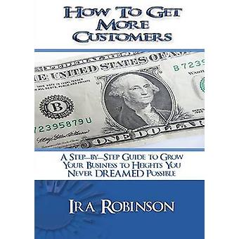 How To Get More Customers Better Business Builder Series Book 2 by Robinson & Ira