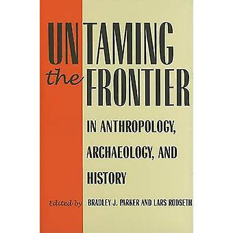 Untaming the Frontier in Anthropology - Archaeology - and History by