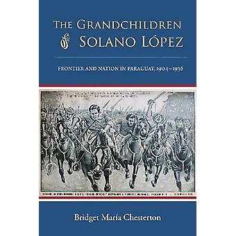 The Grandchildren of Solano Lopez - Frontier and Nation in Paraguay -