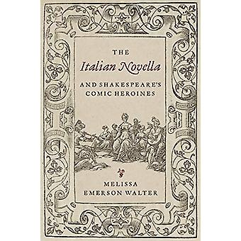 The Italian Novella and Shakespeare's Comic Heroines by Melissa Walte