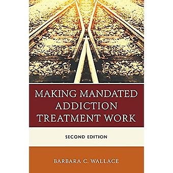 Making Mandated Addiction Treatment Work by Barbara C. Wallace - 9781