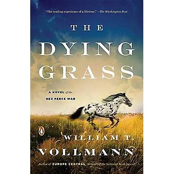 The Dying Grass - A Novel of the Nez Perce War by William T Vollmann -