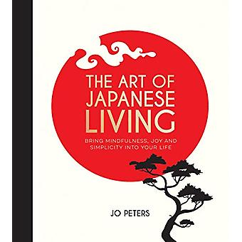 The Art of Japanese Living - Bring Mindfulness - Joy and Simplicity In
