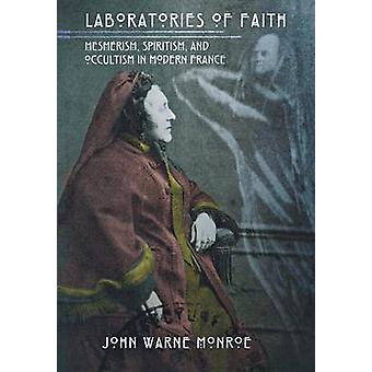 Laboratories of Faith - Mesmerism - Spiritism - and Occultism in Moder