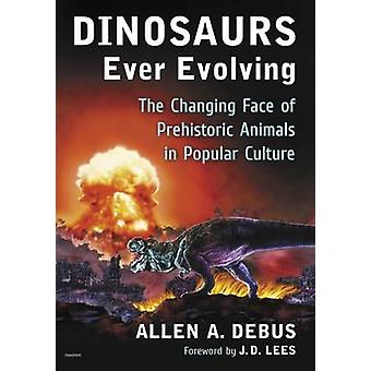 Dinosaurs Ever Evolving  The Changing Face of Prehistoric Animals in Popular Culture by Allen A Debus