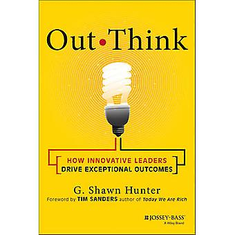 Out Think - How Innovative Leaders Drive Exceptional Outcomes by G. Sh