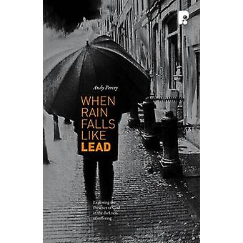 When Rain Falls Like Lead - Exploring the Presence of God in the Darkn
