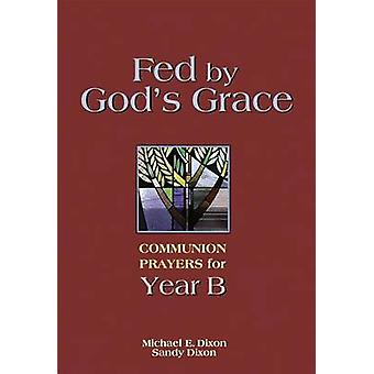 Fed by Gods Grace Year B Communion Prayers for Year B by Dixon & Michael E.