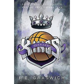 Vagrant Kings David Stern Kevin Johnson and the NBAs Orphan Team by Graswich & Robert Edward