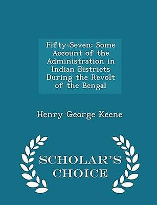 FiftySeven Some Account of the Administration in Indian Districts During the Revolt of the Bengal  Scholars Choice Edition by Keene & Henry George