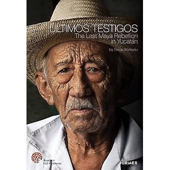 Ultimos Testigos - The Last Rebellion of the Maya in Yucatan by Serge