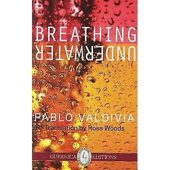 Breathing Underwater - Selected Poems by Pablo Valdivia - Ross Woods -