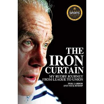 The Iron Curtain - My Rugby Journey from League to Union by Phil Larde