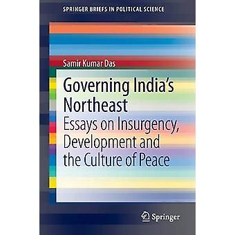 Governing India's Northeast - Essays on Insurgency - Development and t