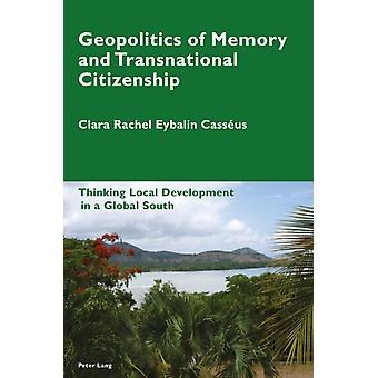 Geopolitics of Memory and Transnational Citizenship  Thinking Local Development in a Global South by Clara Rachel Eybalin Cass us