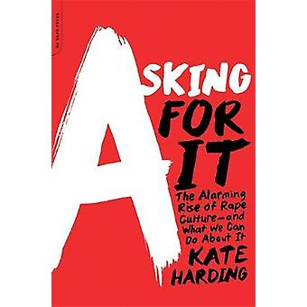Asking for It The Alarming Rise of Rape Cultureand What We Can Do about It von Kate Harding